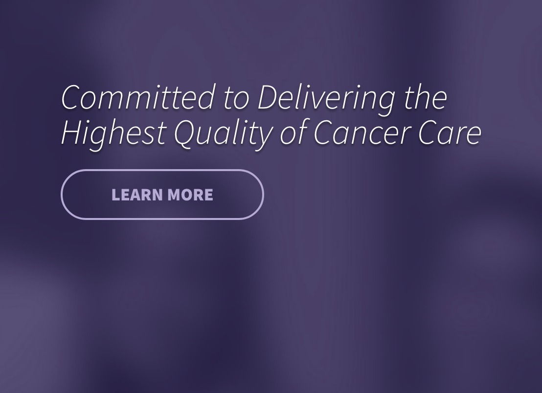 Committed to Delivering the Highest Quality of Cancer Care